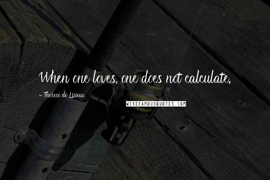 Therese De Lisieux quotes: When one loves, one does not calculate.