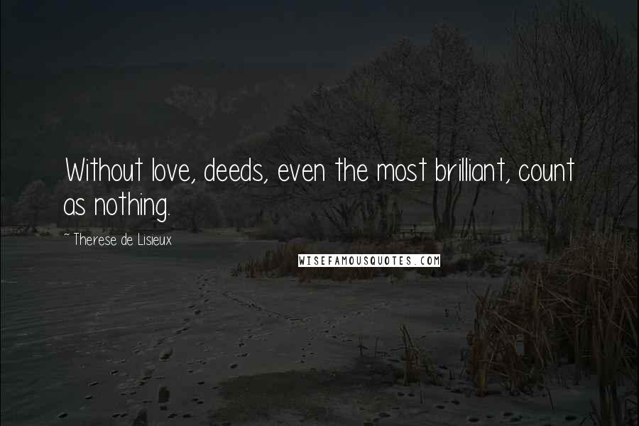Therese De Lisieux quotes: Without love, deeds, even the most brilliant, count as nothing.