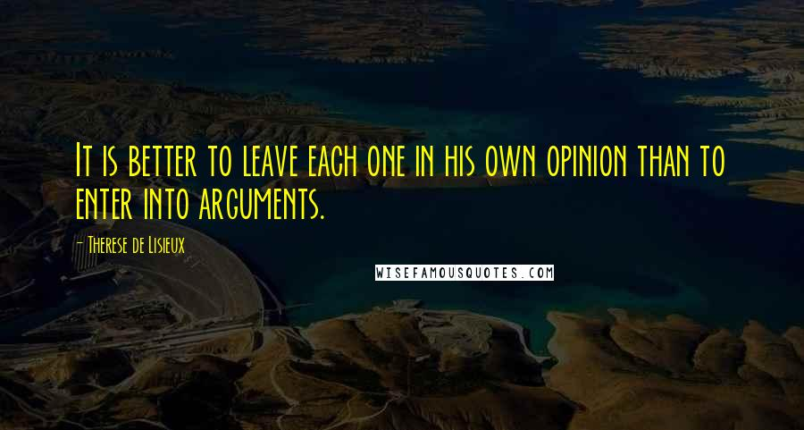 Therese De Lisieux quotes: It is better to leave each one in his own opinion than to enter into arguments.
