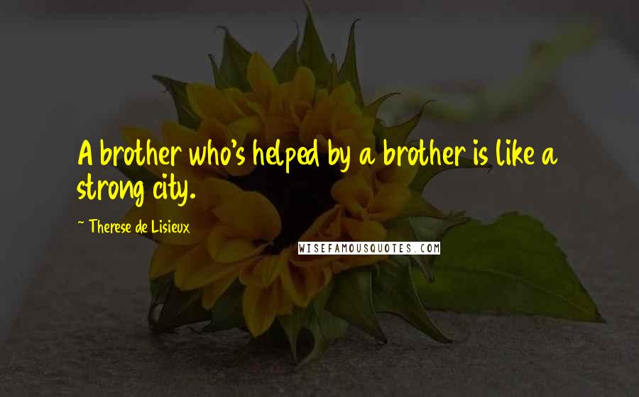 Therese De Lisieux quotes: A brother who's helped by a brother is like a strong city.