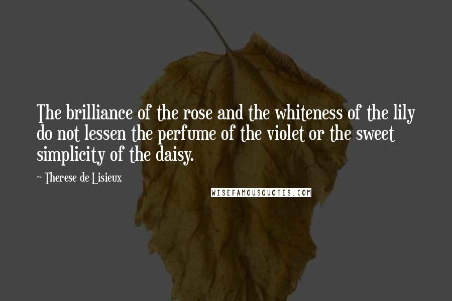 Therese De Lisieux quotes: The brilliance of the rose and the whiteness of the lily do not lessen the perfume of the violet or the sweet simplicity of the daisy.