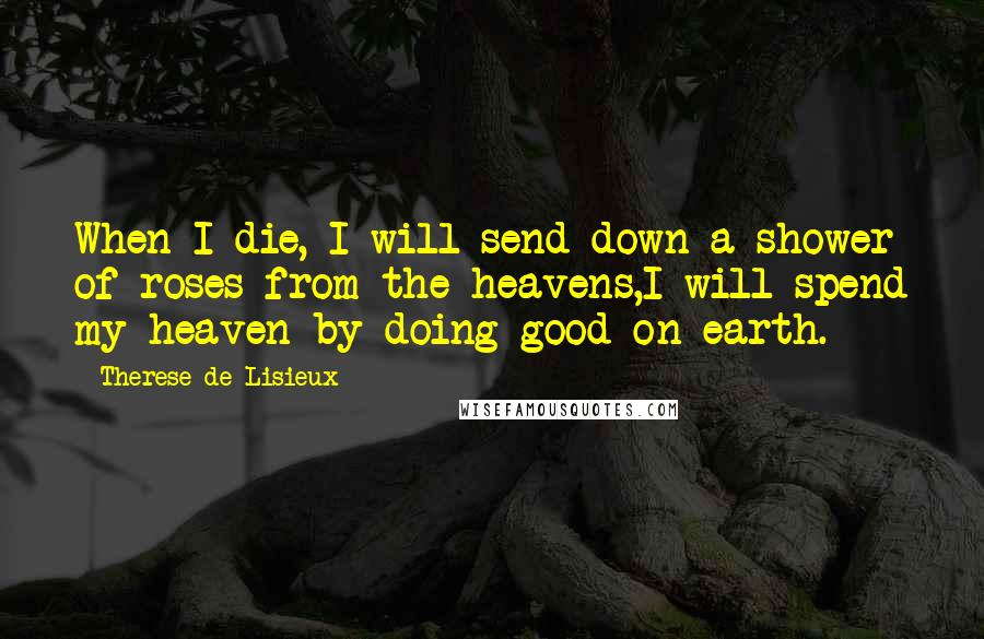 Therese De Lisieux quotes: When I die, I will send down a shower of roses from the heavens,I will spend my heaven by doing good on earth.