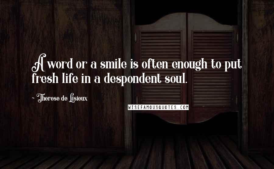 Therese De Lisieux quotes: A word or a smile is often enough to put fresh life in a despondent soul.