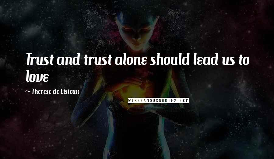 Therese De Lisieux quotes: Trust and trust alone should lead us to love