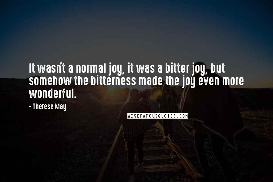 Therese May quotes: It wasn't a normal joy, it was a bitter joy, but somehow the bitterness made the joy even more wonderful.