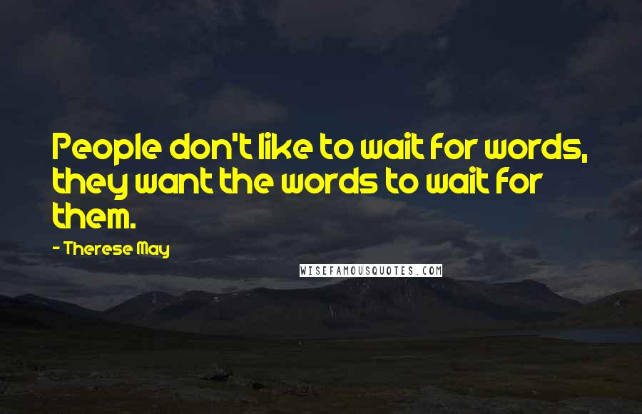 Therese May quotes: People don't like to wait for words, they want the words to wait for them.