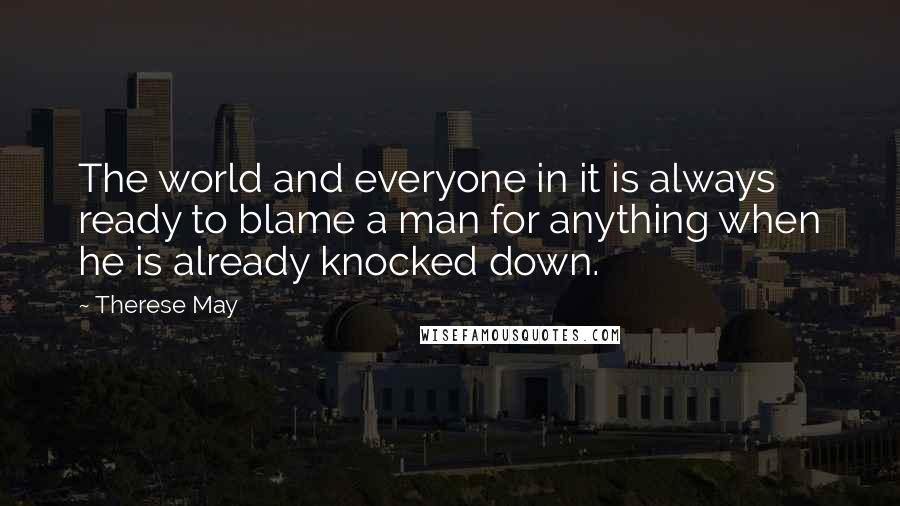Therese May quotes: The world and everyone in it is always ready to blame a man for anything when he is already knocked down.