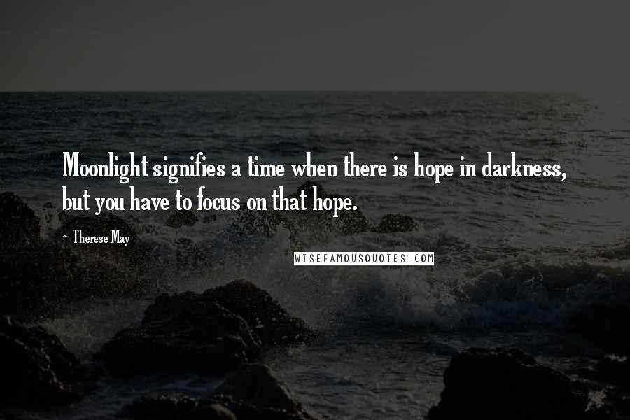 Therese May quotes: Moonlight signifies a time when there is hope in darkness, but you have to focus on that hope.