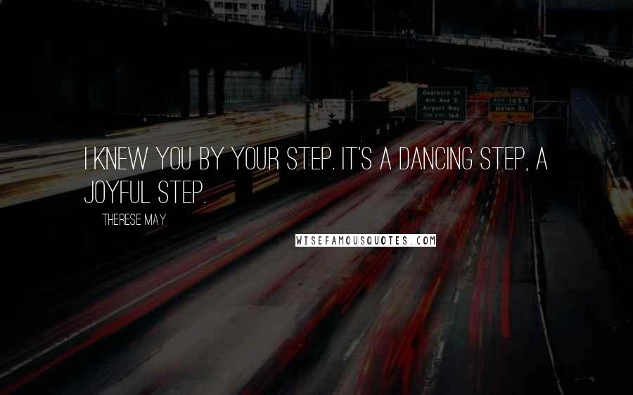 Therese May quotes: I knew you by your step. It's a dancing step, a joyful step.