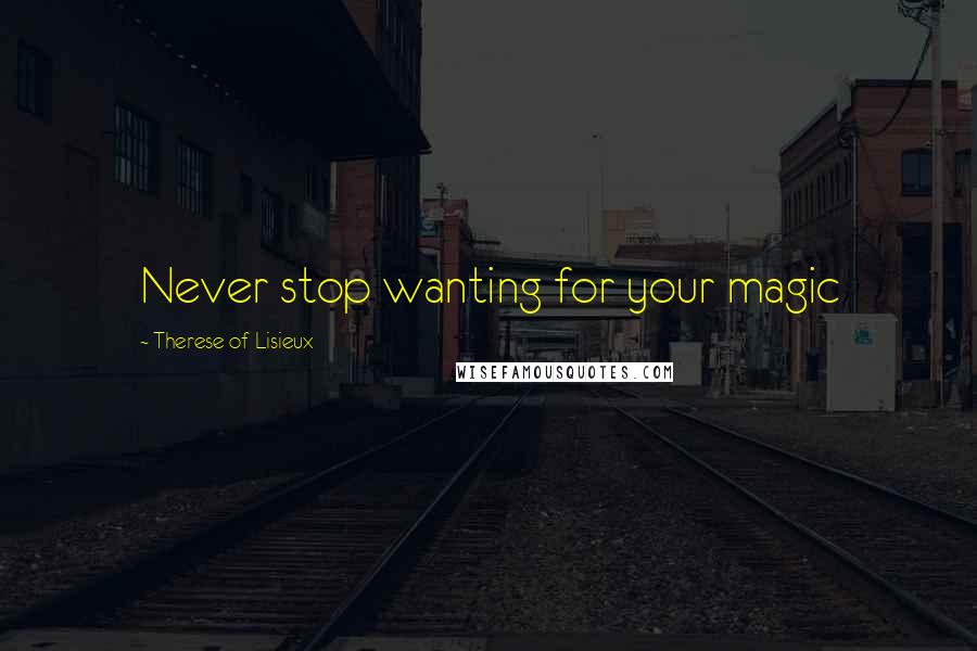 Therese Of Lisieux quotes: Never stop wanting for your magic
