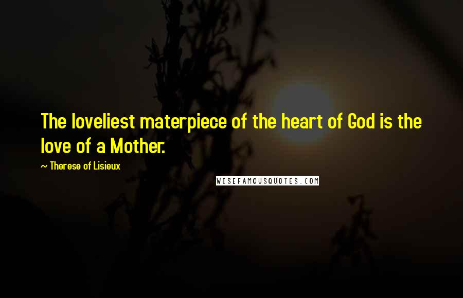 Therese Of Lisieux quotes: The loveliest materpiece of the heart of God is the love of a Mother.