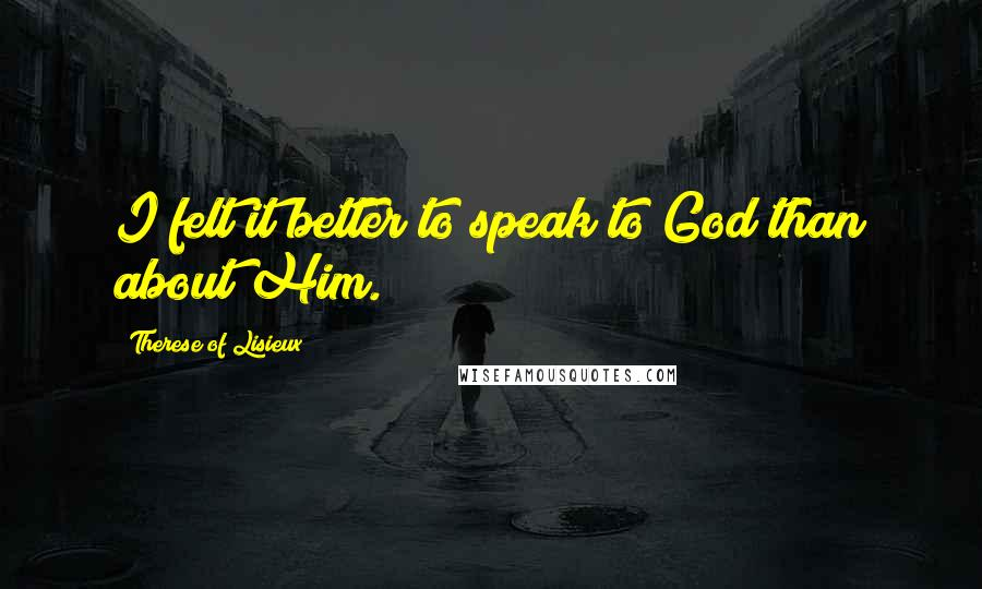 Therese Of Lisieux quotes: I felt it better to speak to God than about Him.