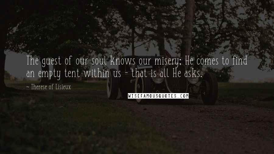Therese Of Lisieux quotes: The guest of our soul knows our misery; He comes to find an empty tent within us - that is all He asks.