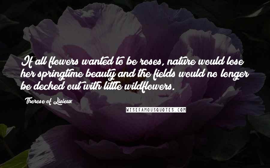 Therese Of Lisieux quotes: If all flowers wanted to be roses, nature would lose her springtime beauty and the fields would no longer be decked out with little wildflowers.