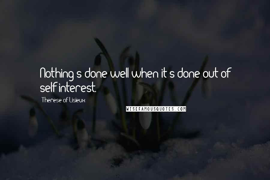 Therese Of Lisieux quotes: Nothing's done well when it's done out of self-interest.