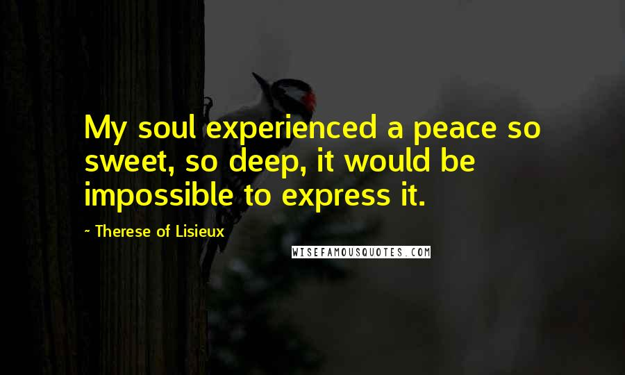 Therese Of Lisieux quotes: My soul experienced a peace so sweet, so deep, it would be impossible to express it.