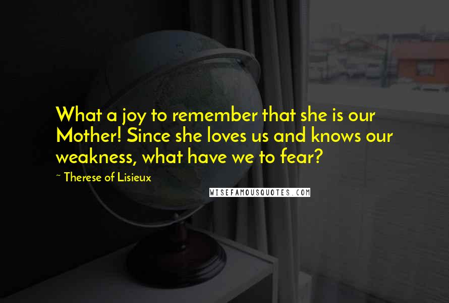 Therese Of Lisieux quotes: What a joy to remember that she is our Mother! Since she loves us and knows our weakness, what have we to fear?