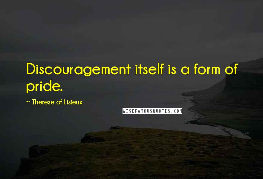 Therese Of Lisieux quotes: Discouragement itself is a form of pride.