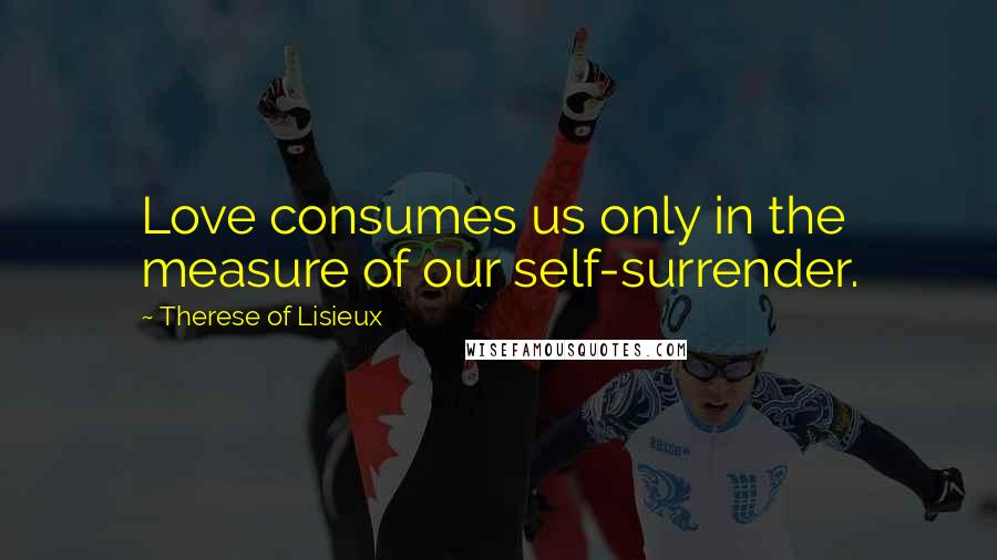 Therese Of Lisieux quotes: Love consumes us only in the measure of our self-surrender.