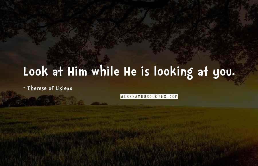 Therese Of Lisieux quotes: Look at Him while He is looking at you.