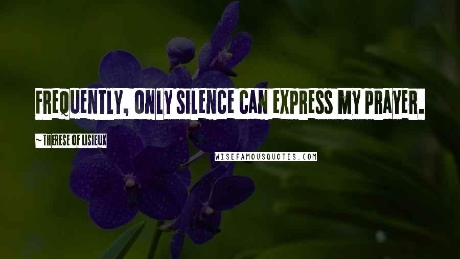 Therese Of Lisieux quotes: Frequently, only silence can express my prayer.