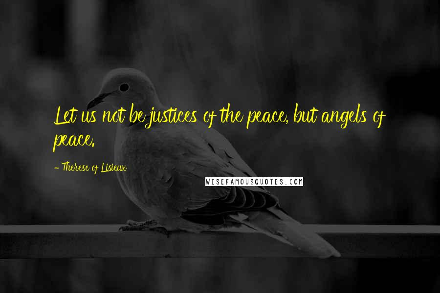 Therese Of Lisieux quotes: Let us not be justices of the peace, but angels of peace.