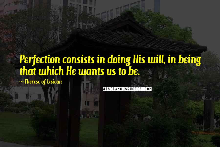 Therese Of Lisieux quotes: Perfection consists in doing His will, in being that which He wants us to be.