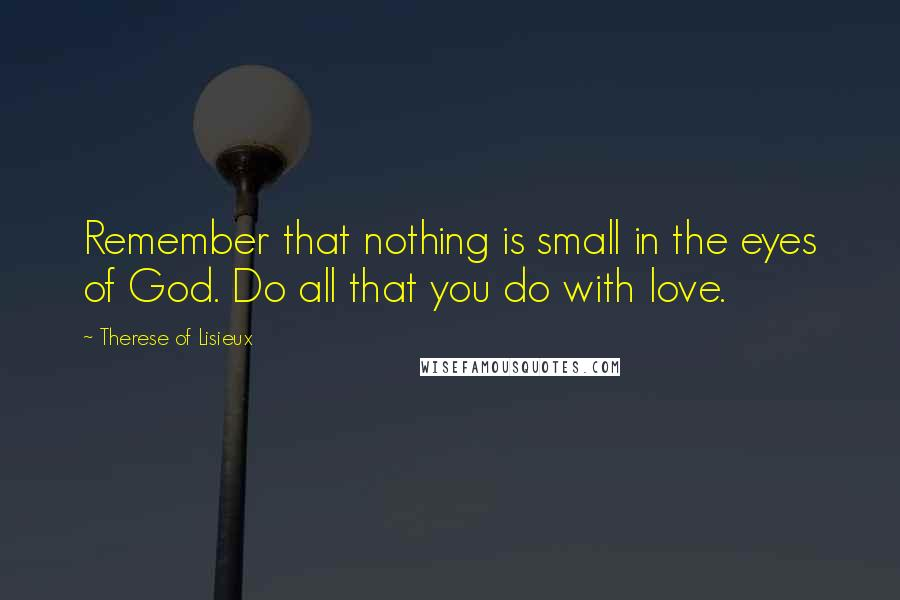 Therese Of Lisieux quotes: Remember that nothing is small in the eyes of God. Do all that you do with love.