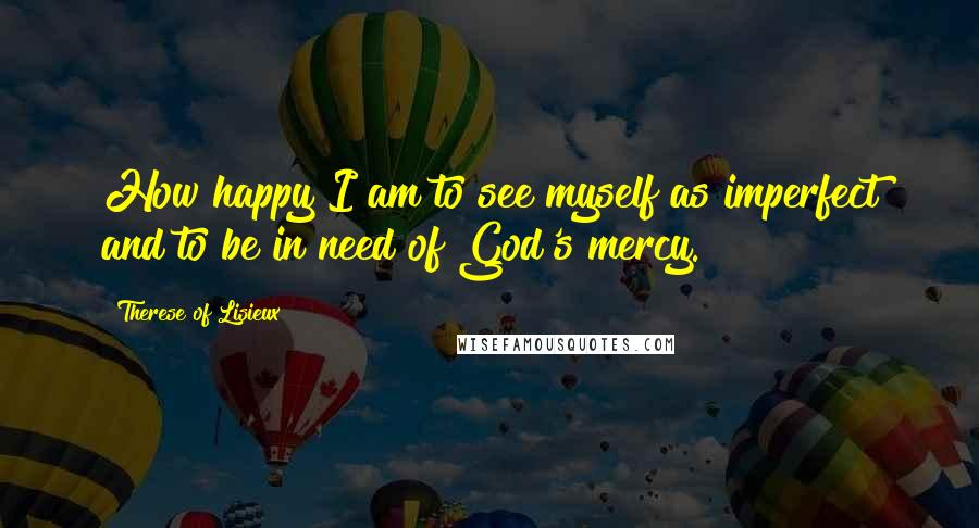 Therese Of Lisieux quotes: How happy I am to see myself as imperfect and to be in need of God's mercy.
