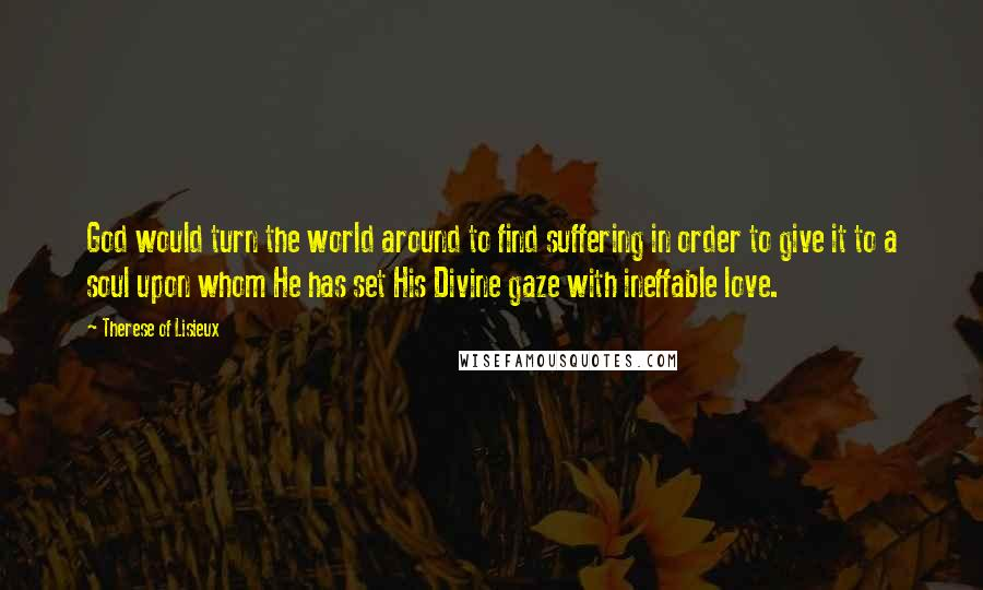 Therese Of Lisieux quotes: God would turn the world around to find suffering in order to give it to a soul upon whom He has set His Divine gaze with ineffable love.