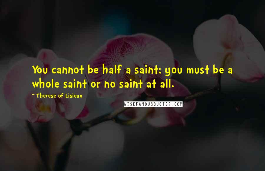 Therese Of Lisieux quotes: You cannot be half a saint; you must be a whole saint or no saint at all.