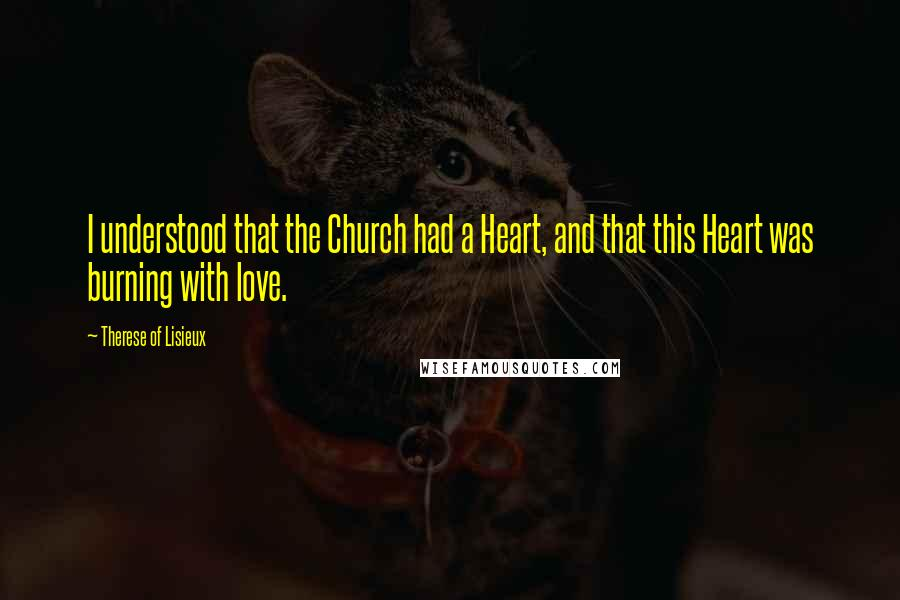 Therese Of Lisieux quotes: I understood that the Church had a Heart, and that this Heart was burning with love.