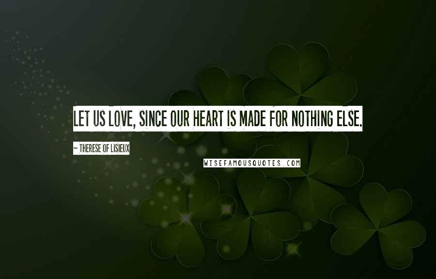Therese Of Lisieux quotes: Let us love, since our heart is made for nothing else.