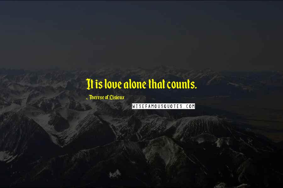 Therese Of Lisieux quotes: It is love alone that counts.