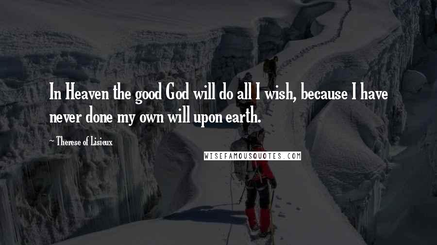 Therese Of Lisieux quotes: In Heaven the good God will do all I wish, because I have never done my own will upon earth.