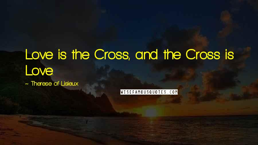 Therese Of Lisieux quotes: Love is the Cross, and the Cross is Love.