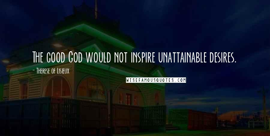 Therese Of Lisieux quotes: The good God would not inspire unattainable desires.