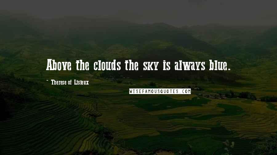 Therese Of Lisieux quotes: Above the clouds the sky is always blue.