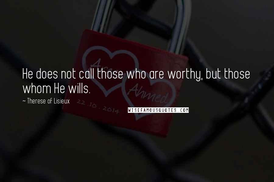 Therese Of Lisieux quotes: He does not call those who are worthy, but those whom He wills.