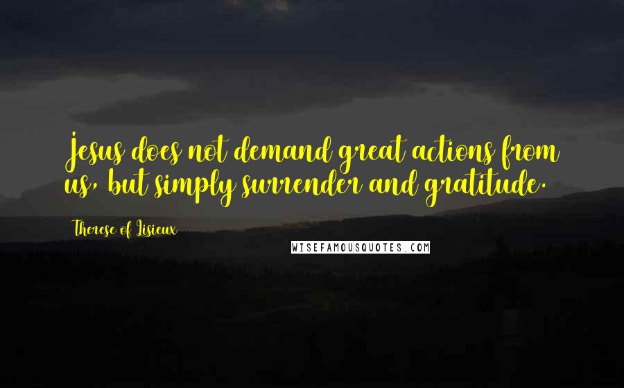 Therese Of Lisieux quotes: Jesus does not demand great actions from us, but simply surrender and gratitude.