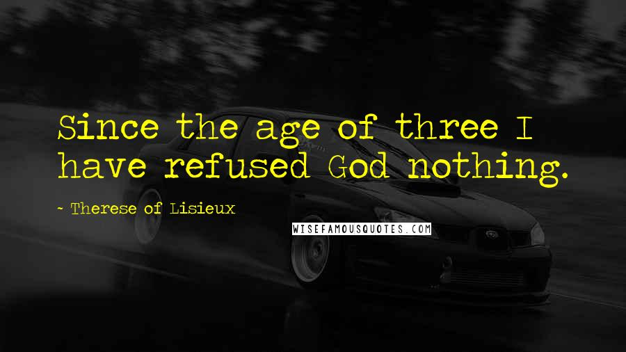 Therese Of Lisieux quotes: Since the age of three I have refused God nothing.