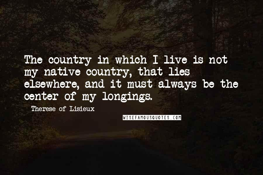 Therese Of Lisieux quotes: The country in which I live is not my native country, that lies elsewhere, and it must always be the center of my longings.