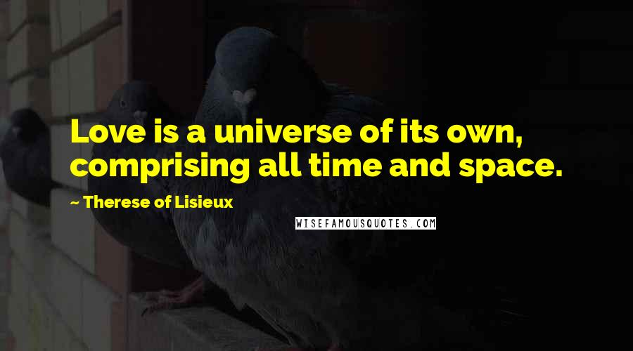 Therese Of Lisieux quotes: Love is a universe of its own, comprising all time and space.