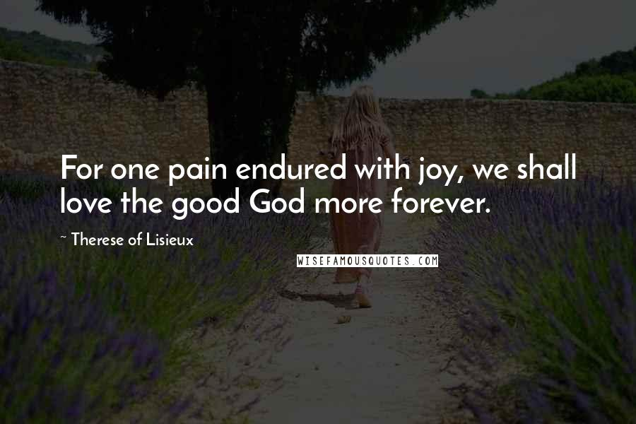 Therese Of Lisieux quotes: For one pain endured with joy, we shall love the good God more forever.