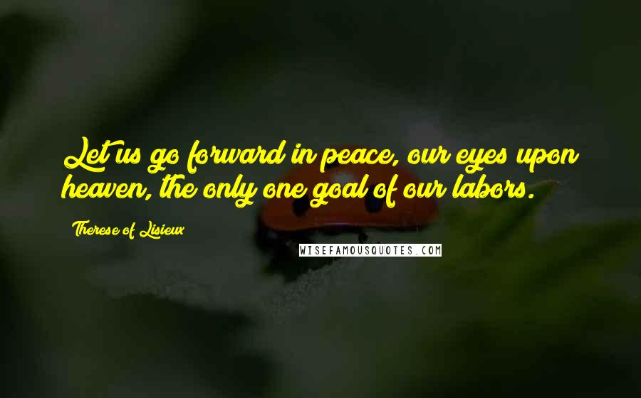 Therese Of Lisieux quotes: Let us go forward in peace, our eyes upon heaven, the only one goal of our labors.