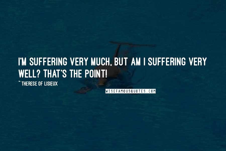 Therese Of Lisieux quotes: I'm suffering very much, but am I suffering very well? That's the point!