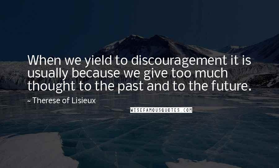 Therese Of Lisieux quotes: When we yield to discouragement it is usually because we give too much thought to the past and to the future.