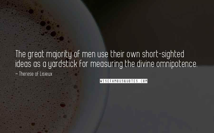 Therese Of Lisieux quotes: The great majority of men use their own short-sighted ideas as a yardstick for measuring the divine omnipotence.