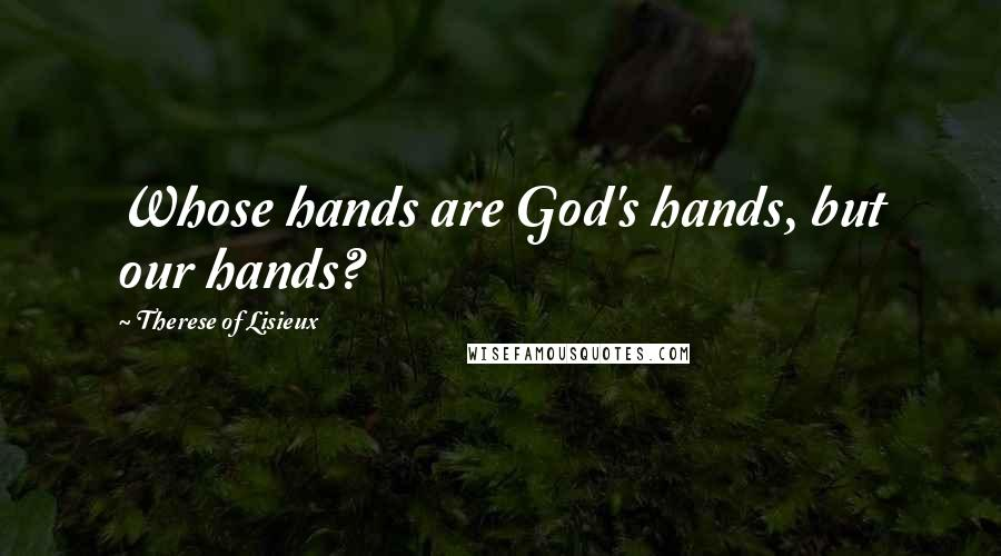 Therese Of Lisieux quotes: Whose hands are God's hands, but our hands?