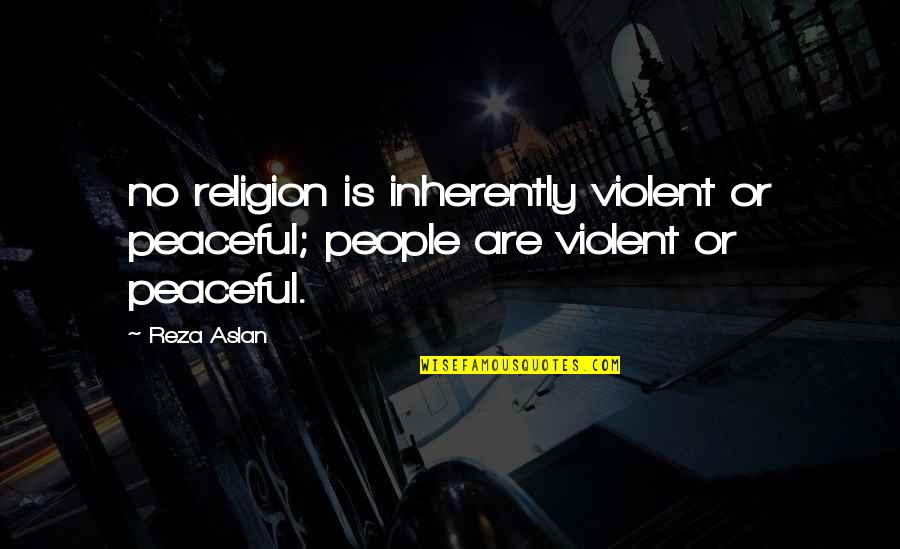 Theroommate Quotes By Reza Aslan: no religion is inherently violent or peaceful; people